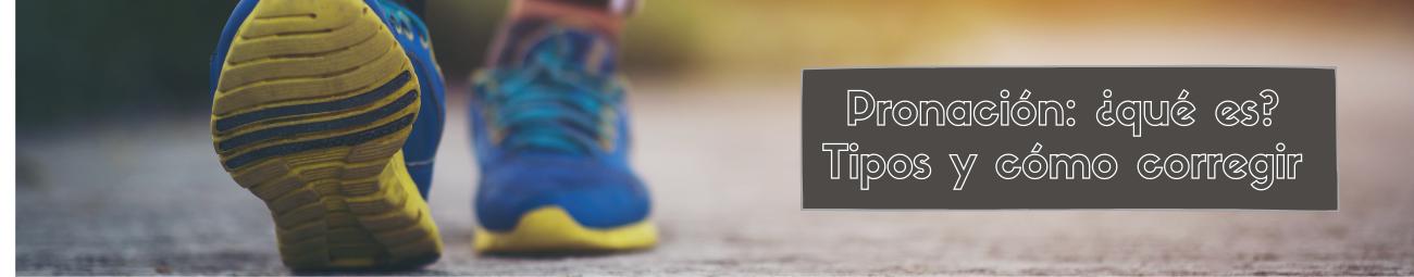 Pronación: ¿qué es? Tipos y cómo corregir